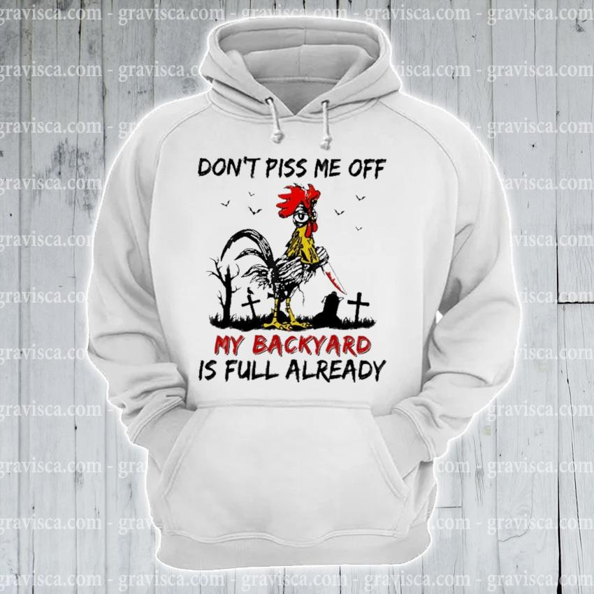 Hey hey Chicken don't piss me off my backyard Is full already s hoodie