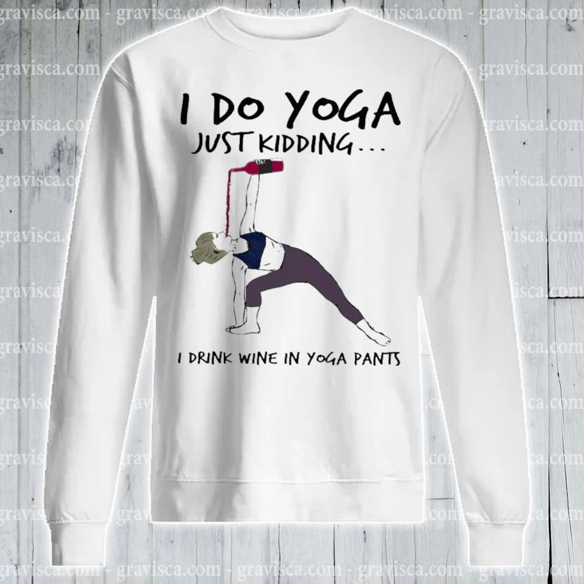 I do Yoga just kidding I drink Wine In Yoga pants s sweatshirt