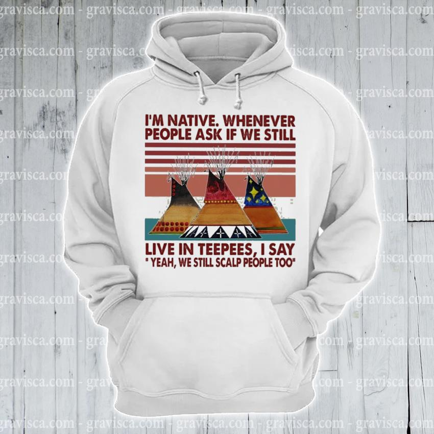 I'm native whenever live In teepees I say vintage s hoodie