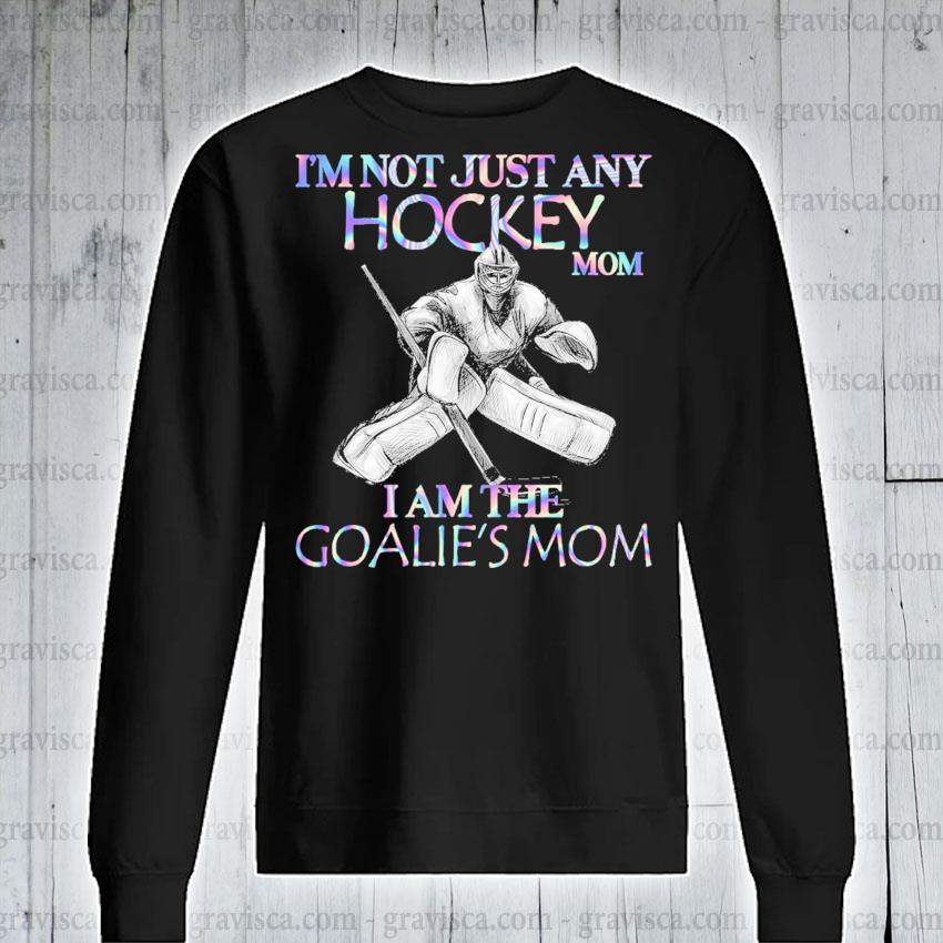 I'm not just any Hockey mom I am the Goalie's mom s sweatshirt