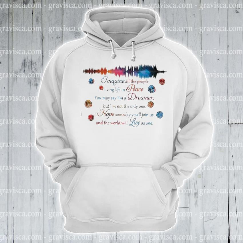 Imagine all the people living life In peace s hoodie