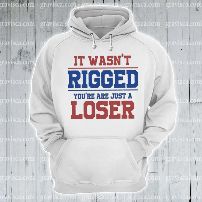 It wasn't Rigged you're just a loser s hoodie