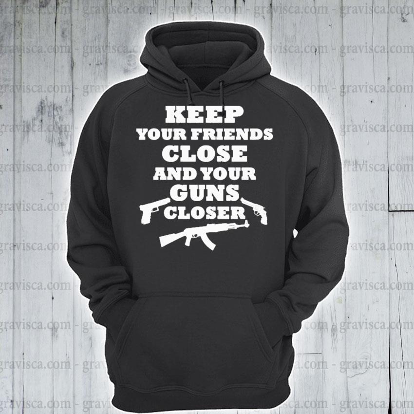 Keep your Friends close guns closer s hoodie