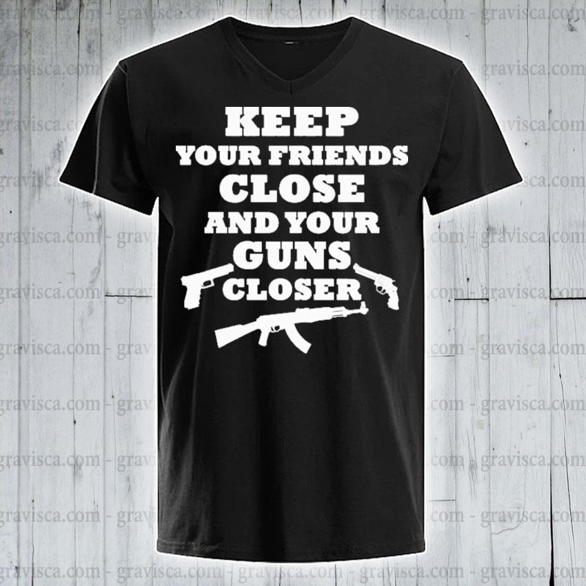Keep your Friends close guns closer s v-neck-tee