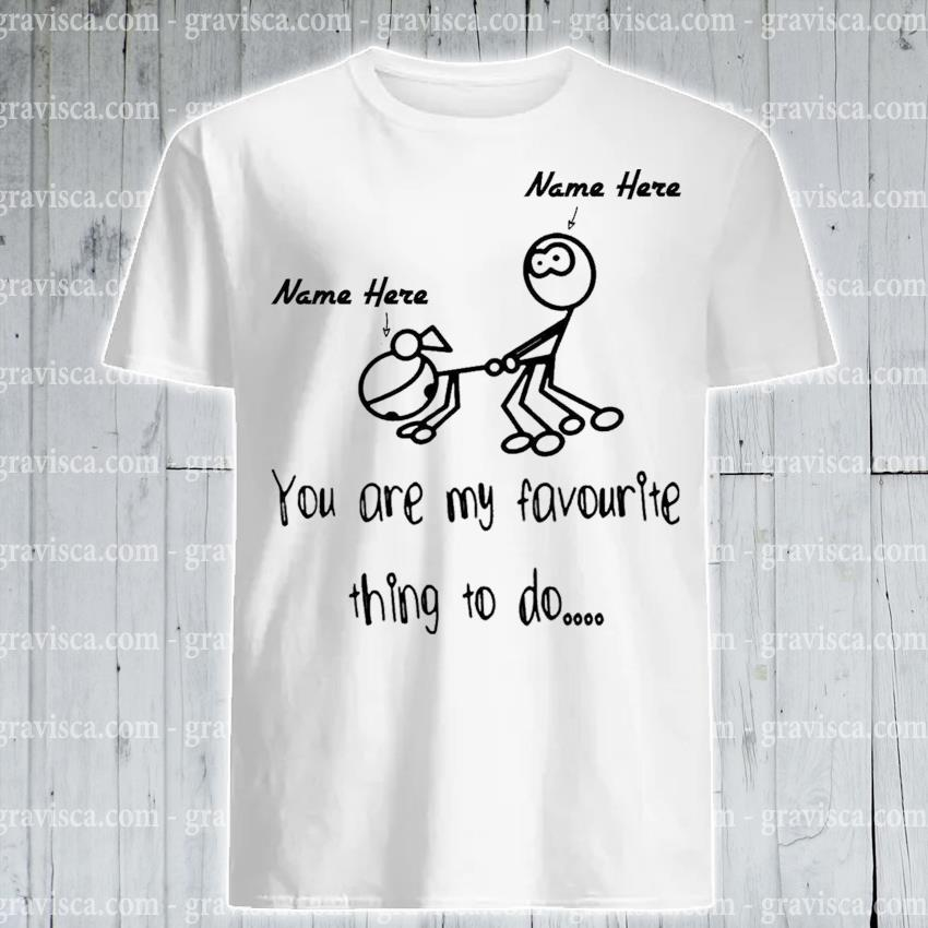 Name here you are my favourite thing to do shirt