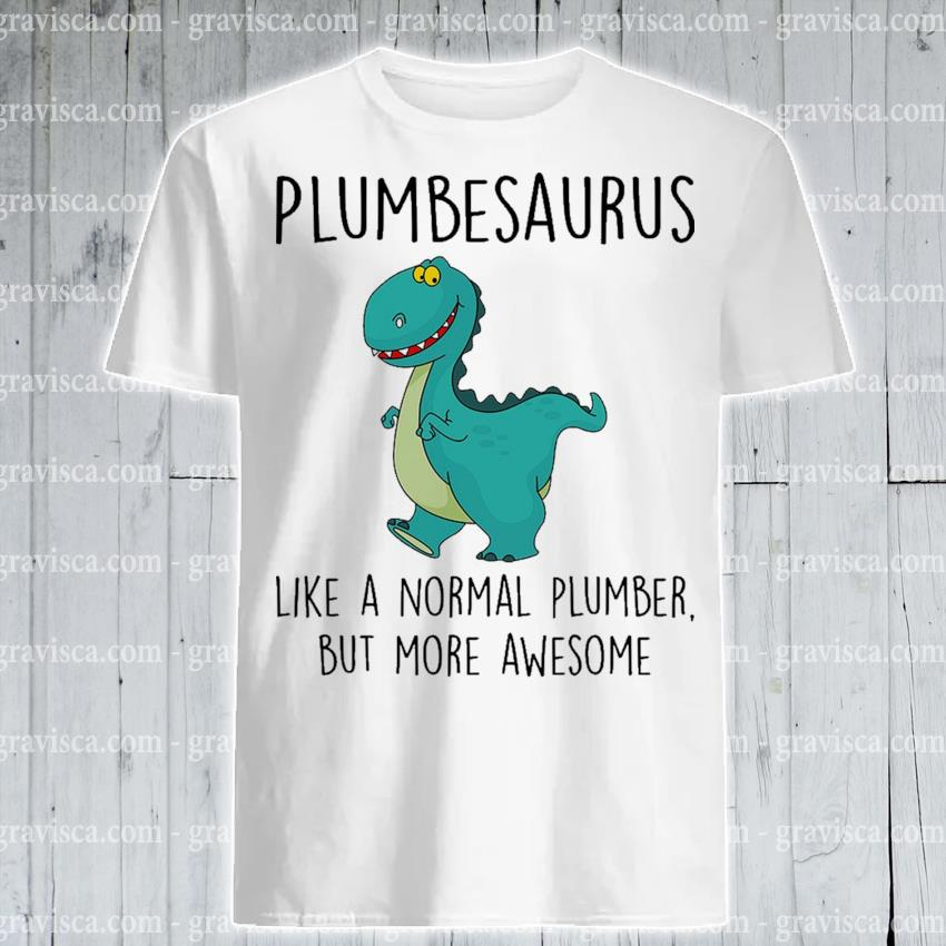 Plumbesaurus like a normal plumber but more awesome shirt