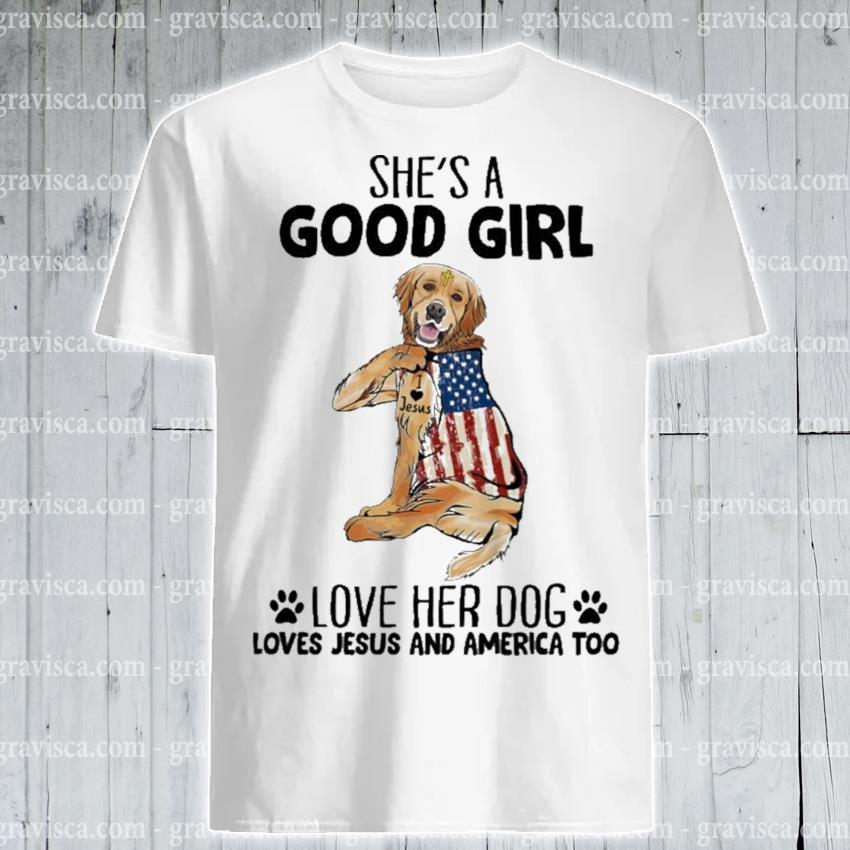 She's a good girl love her Dog loves Jesus and America too shirt