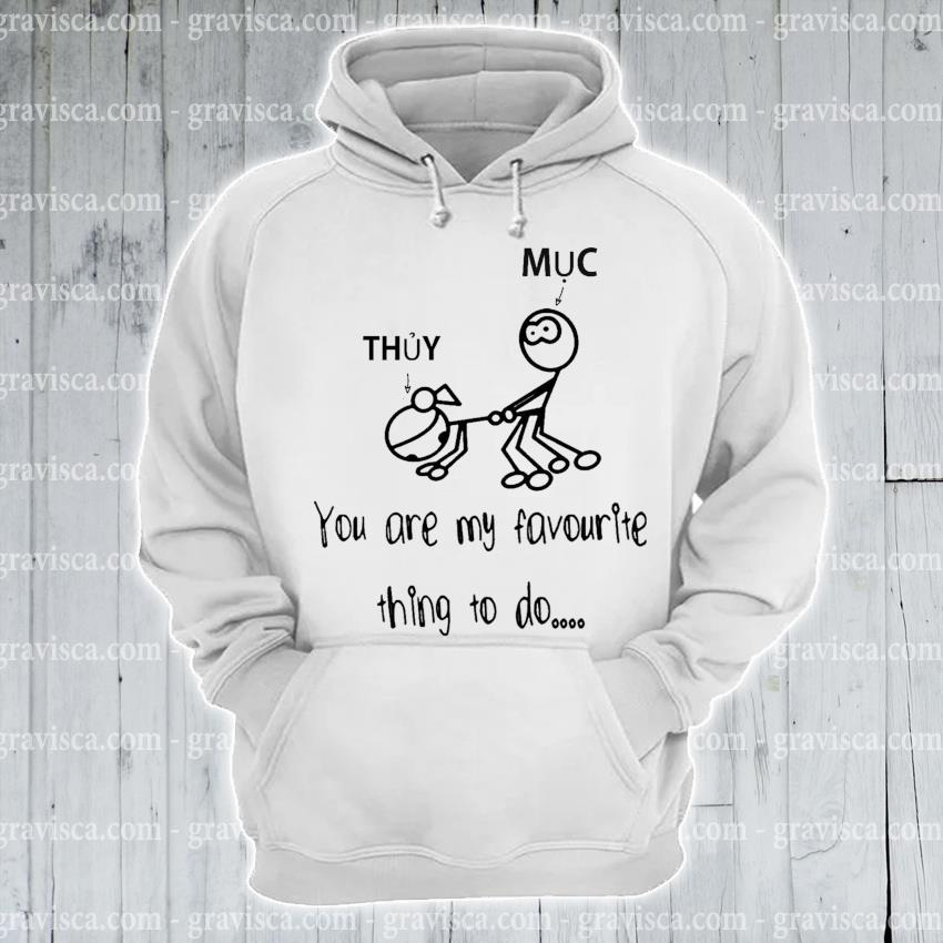 Thuy and Muc you are my favourite thing to do s hoodie
