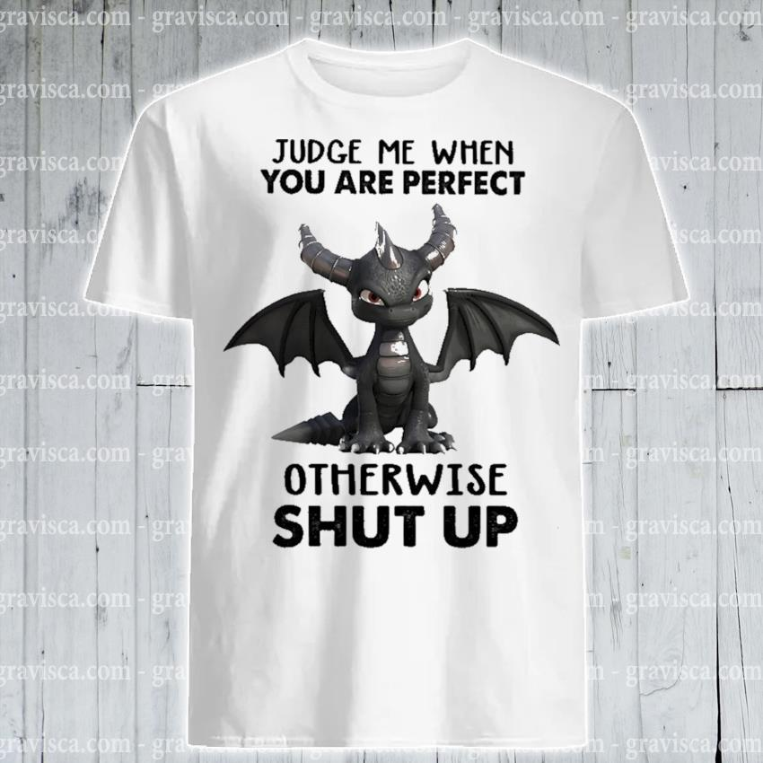 Tootle Dragon judge me when you are perfect otherwise shut up shirt