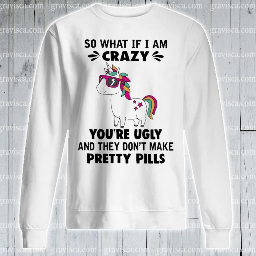 Unicorn so what If I am crazy you're ugly and they don't make pretty pills s sweatshirt