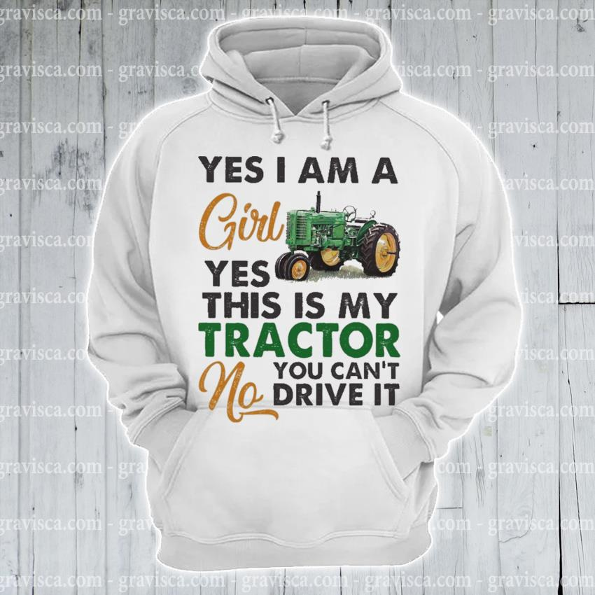 Yes I am a girl yes this Is my Tractor you can't drive It s hoodie