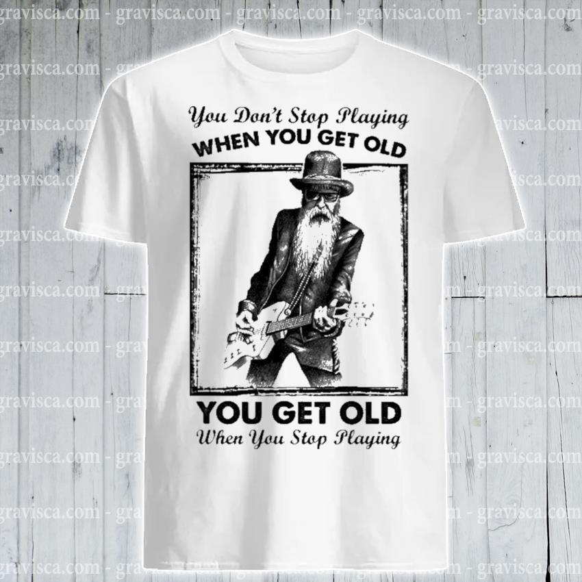 You don't stop playing when you get old you get old when you playing shirt