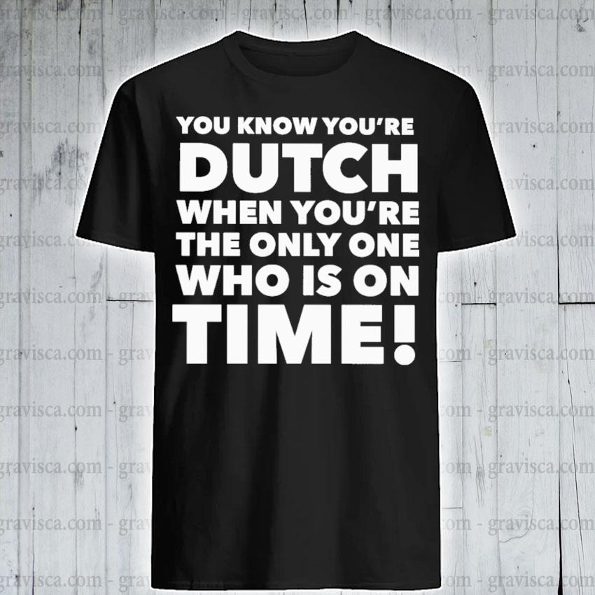 You know you're dutch when you're the only one who Is on time 2021 shirt
