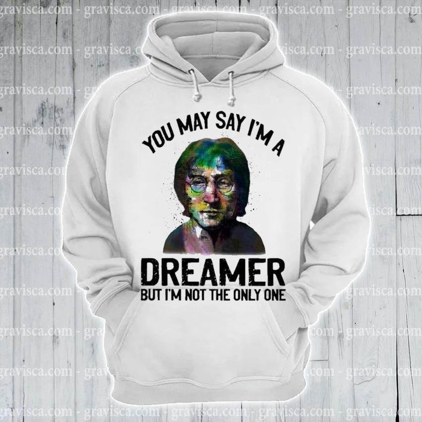 You may say I'm a dreamer but I'm the only one s hoodie