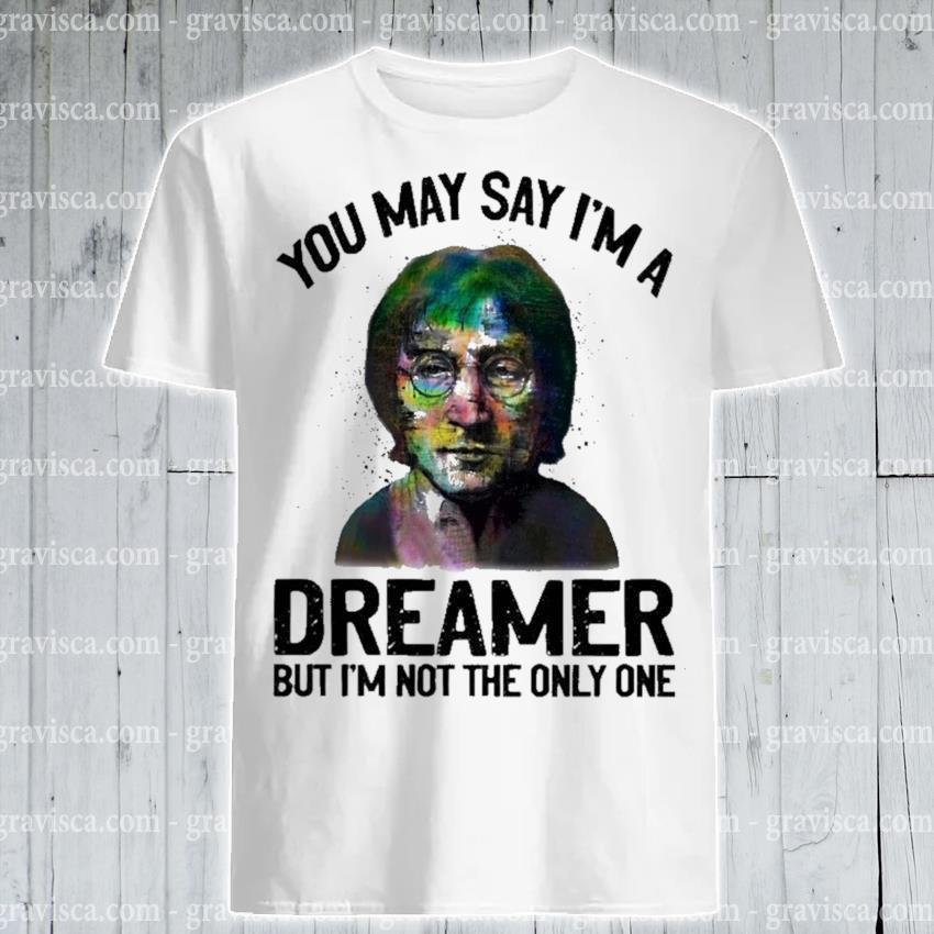 You may say I'm a dreamer but I'm the only one shirt